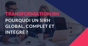 Transformation RH – Pourquoi un SIRH Global, Complet et Intégré ?