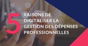 5 raisons de digitaliser la gestion des dépenses professionnelles