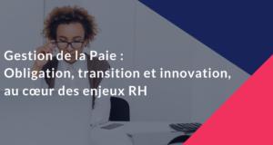Gestion de la Paie : obligation, transition et innovation, au cœur des enjeux RH