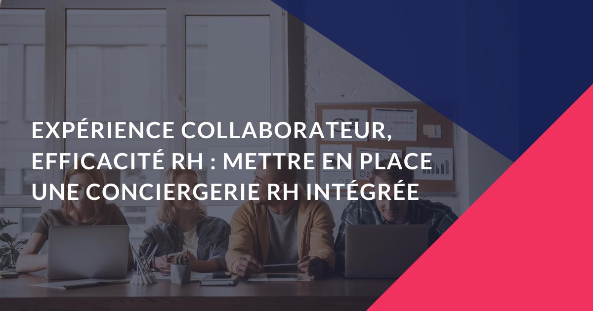 Expérience collaborateur, efficacité RH : mettre en place une conciergerie RH intégrée